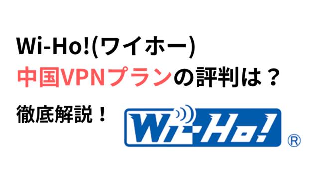 Wi-Ho!(ワイホー)中国VPNプランの評判と設定方法や使い方